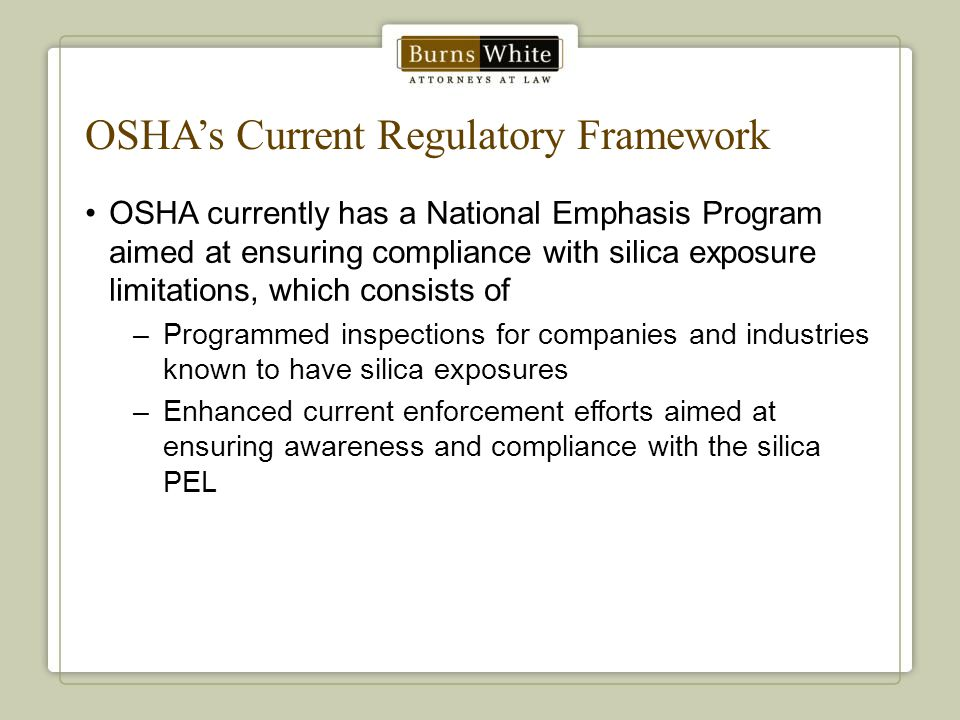 OSHA's Current Regulatory Framework OSHA currently has a National Emphasis Program aimed at ensuring compliance with silica exposure limitations, which consists of –Programmed inspections for companies and industries known to have silica exposures –Enhanced current enforcement efforts aimed at ensuring awareness and compliance with the silica PEL