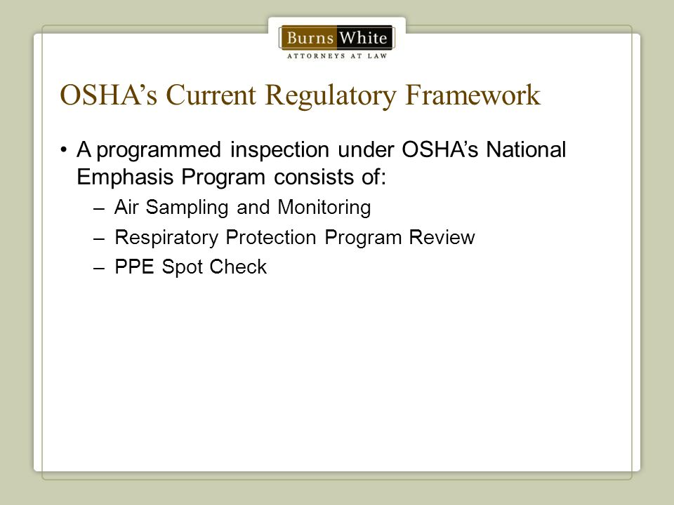 OSHA's Current Regulatory Framework A programmed inspection under OSHA's National Emphasis Program consists of: –Air Sampling and Monitoring –Respirat