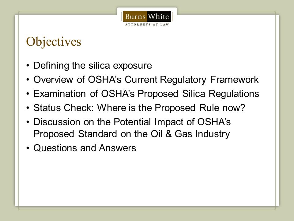 Objectives Defining the silica exposure Overview of OSHA's Current Regulatory Framework Examination of OSHA's Proposed Silica Regulations Status Check