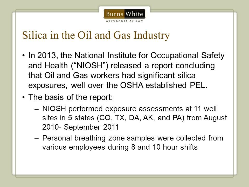 Silica in the Oil and Gas Industry In 2013, the National Institute for Occupational Safety and Health ( NIOSH ) released a report concluding that Oil and Gas workers had significant silica exposures, well over the OSHA established PEL.