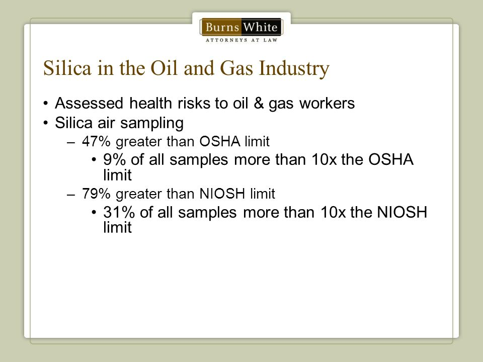 Silica in the Oil and Gas Industry Assessed health risks to oil & gas workers Silica air sampling –47% greater than OSHA limit 9% of all samples more than 10x the OSHA limit –79% greater than NIOSH limit 31% of all samples more than 10x the NIOSH limit