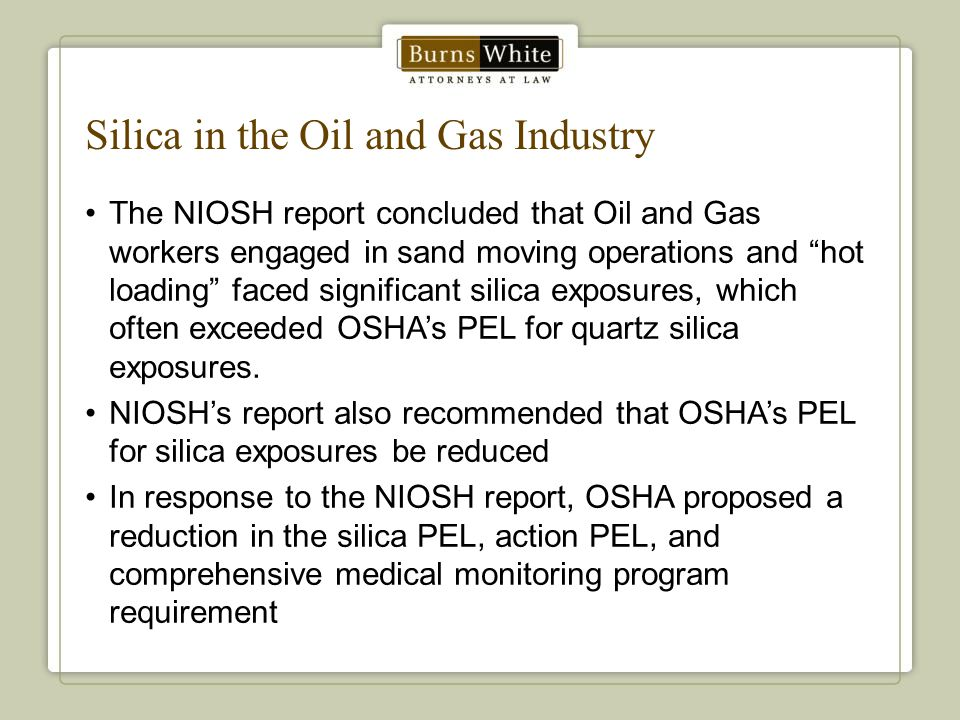Silica in the Oil and Gas Industry The NIOSH report concluded that Oil and Gas workers engaged in sand moving operations and hot loading faced significant silica exposures, which often exceeded OSHA's PEL for quartz silica exposures.