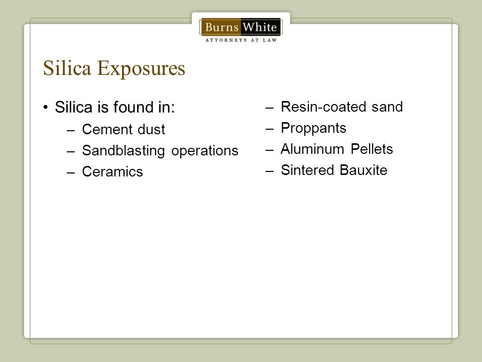 Silica Exposures Silica is found in: –Cement dust –Sandblasting operations –Ceramics –Resin-coated sand –Proppants –Aluminum Pellets –Sintered Bauxite