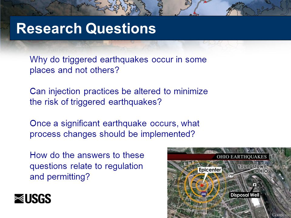 Research Questions Why do triggered earthquakes occur in some places and not others? Can injection practices be altered to minimize the risk of trigge