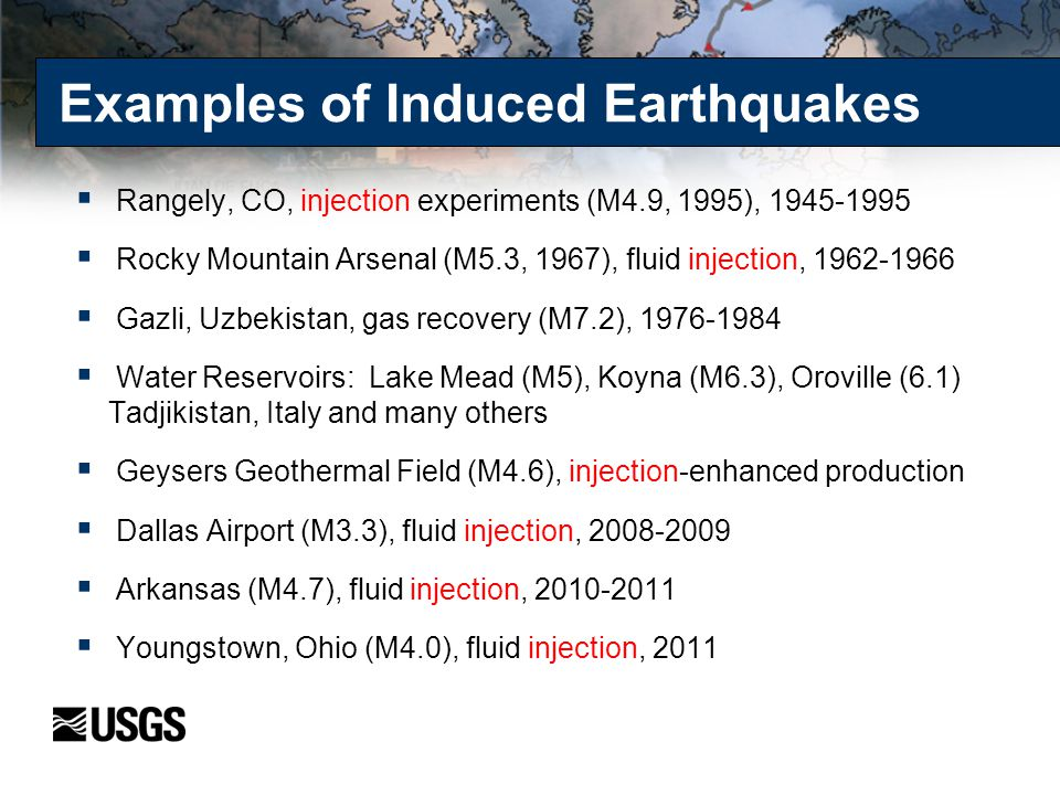 Examples of Induced Earthquakes  Rangely, CO, injection experiments (M4.9, 1995), 1945-1995  Rocky Mountain Arsenal (M5.3, 1967), fluid injection, 1