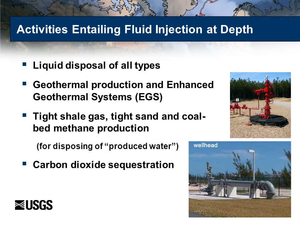 Activities Entailing Fluid Injection at Depth  Liquid disposal of all types  Geothermal production and Enhanced Geothermal Systems (EGS)  Tight sha