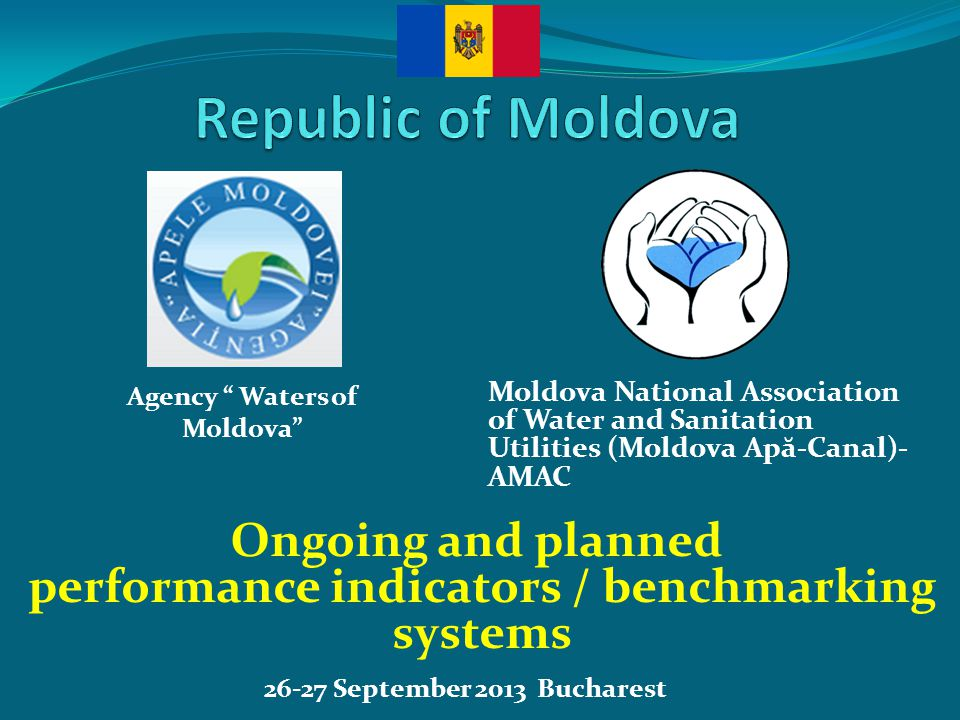 26-27 September 2013 Bucharest Ongoing and planned performance indicators / benchmarking systems Moldova National Association of Water and Sanitation Utilities (Moldova Ap ă -Canal)- AMAC Agency Waters of Moldova