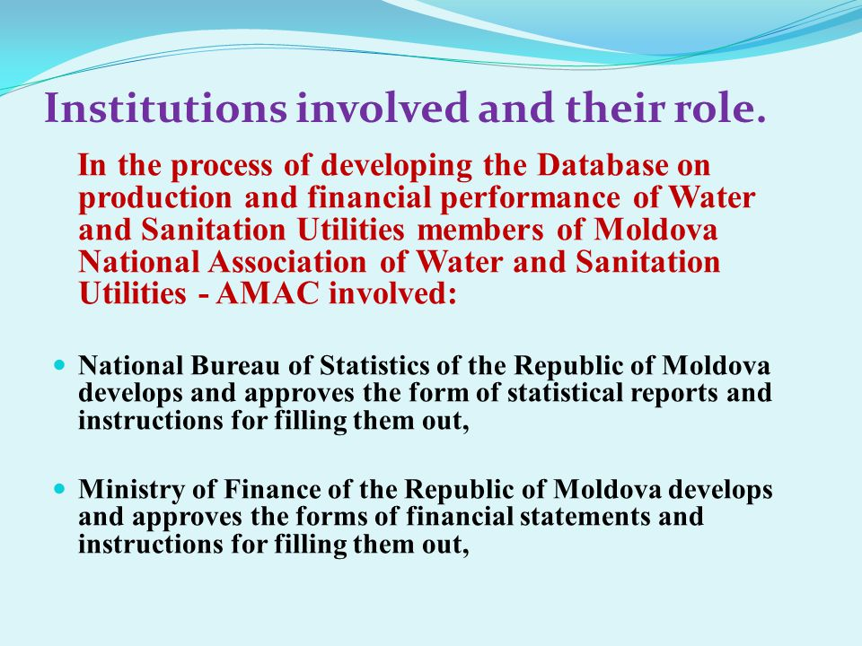 In the process of developing the Database on production and financial performance of Water and Sanitation Utilities members of Moldova National Association of Water and Sanitation Utilities - AMAC involved: National Bureau of Statistics of the Republic of Moldova develops and approves the form of statistical reports and instructions for filling them out, Ministry of Finance of the Republic of Moldova develops and approves the forms of financial statements and instructions for filling them out, Institutions involved and their role.