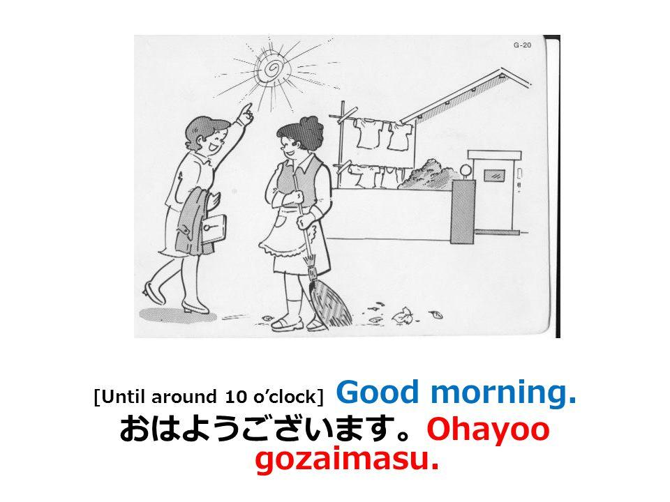 Good morning. [Informal] おはよう。 Ohayoo.