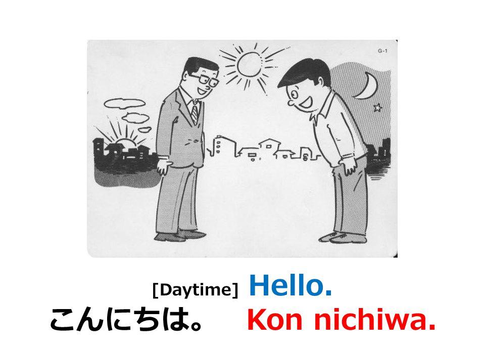 [At night] Good evening. こんばんは。 Kon banwa.