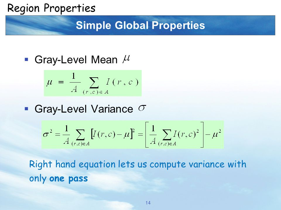 Simple Global Properties  Gray-Level Mean  Gray-Level Variance 14 Region Properties Right hand equation lets us compute variance with only one pass