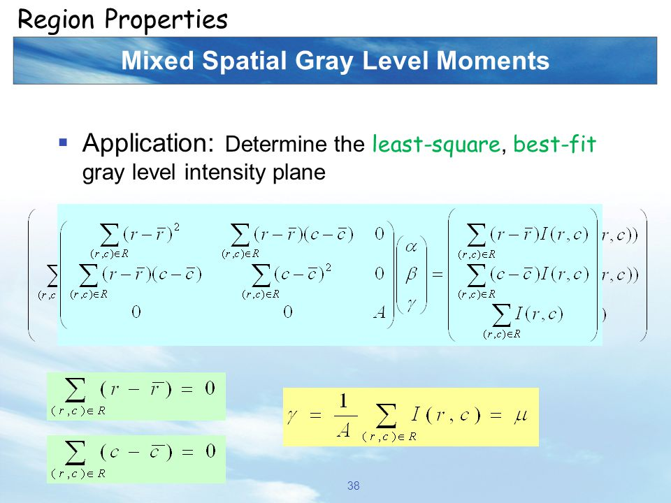 Mixed Spatial Gray Level Moments  Application: Determine the least-square, best-fit gray level intensity plane 38 Region Properties