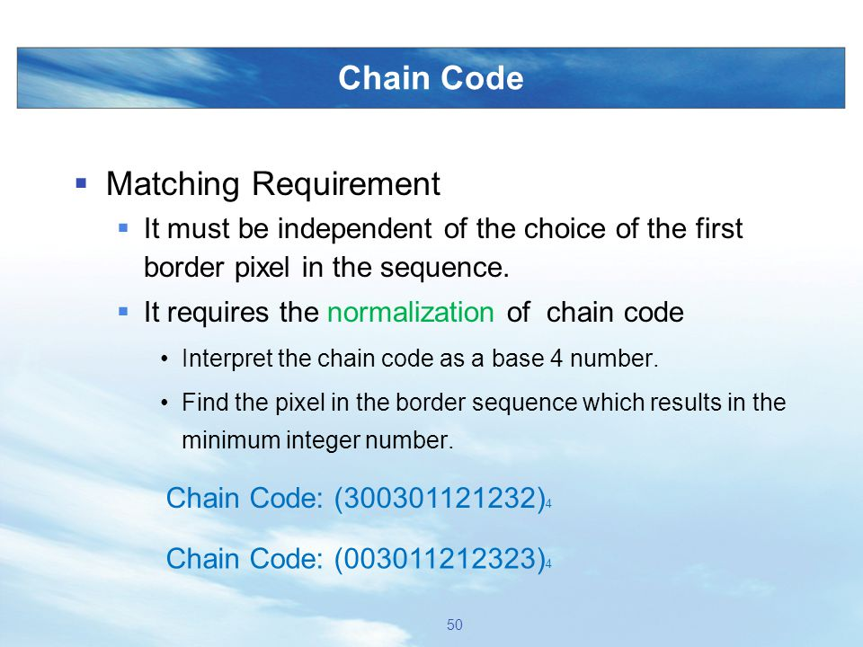 Chain Code  Matching Requirement  It must be independent of the choice of the first border pixel in the sequence.  It requires the normalization of