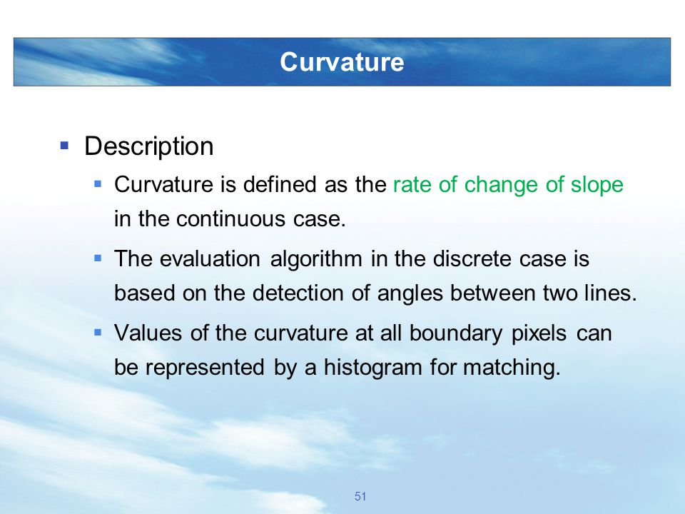 Curvature  Description  Curvature is defined as the rate of change of slope in the continuous case.  The evaluation algorithm in the discrete case
