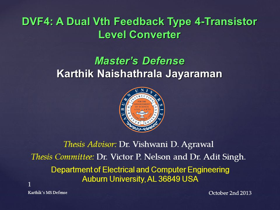 October 2nd 2013 1 Karthik's MS Defense DVF4: A Dual Vth Feedback Type 4-Transistor Level Converter Master's Defense Karthik Naishathrala Jayaraman Department of Electrical and Computer Engineering Auburn University, AL 36849 USA Thesis Advisor: Dr.
