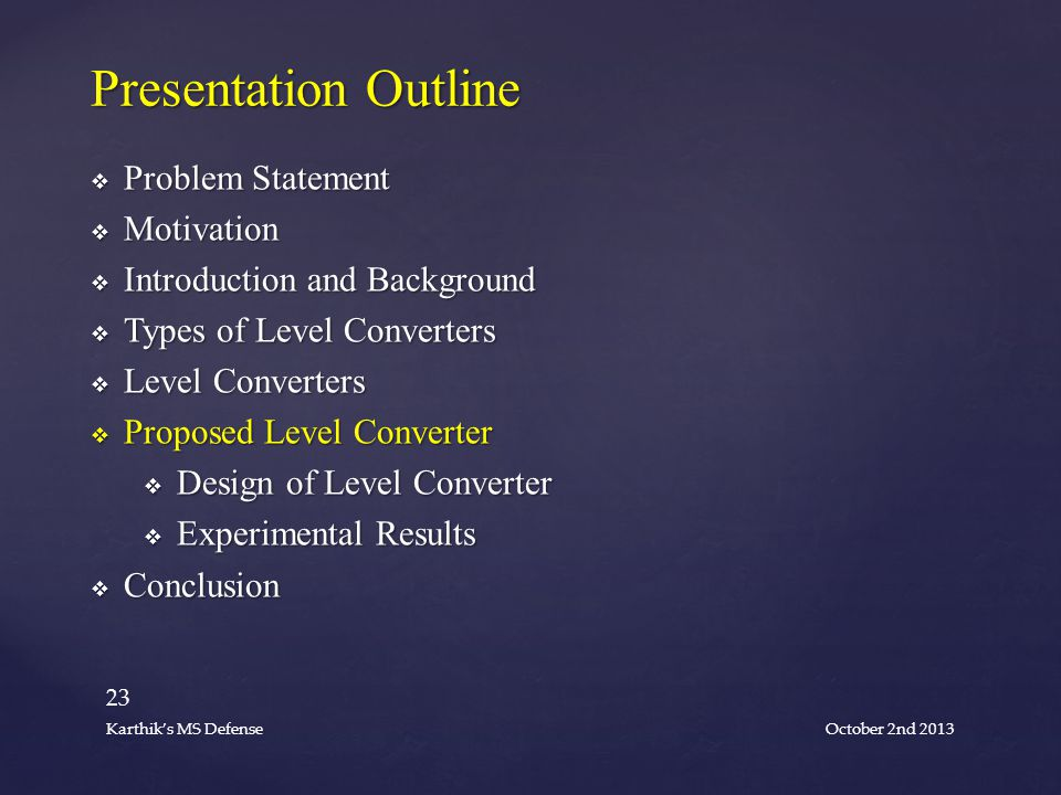  Problem Statement  Motivation  Introduction and Background  Types of Level Converters  Level Converters  Proposed Level Converter  Design of Level Converter  Experimental Results  Conclusion Presentation Outline October 2nd 2013 23 Karthik's MS Defense