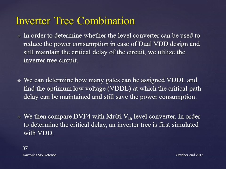  In order to determine whether the level converter can be used to reduce the power consumption in case of Dual VDD design and still maintain the critical delay of the circuit, we utilize the inverter tree circuit.
