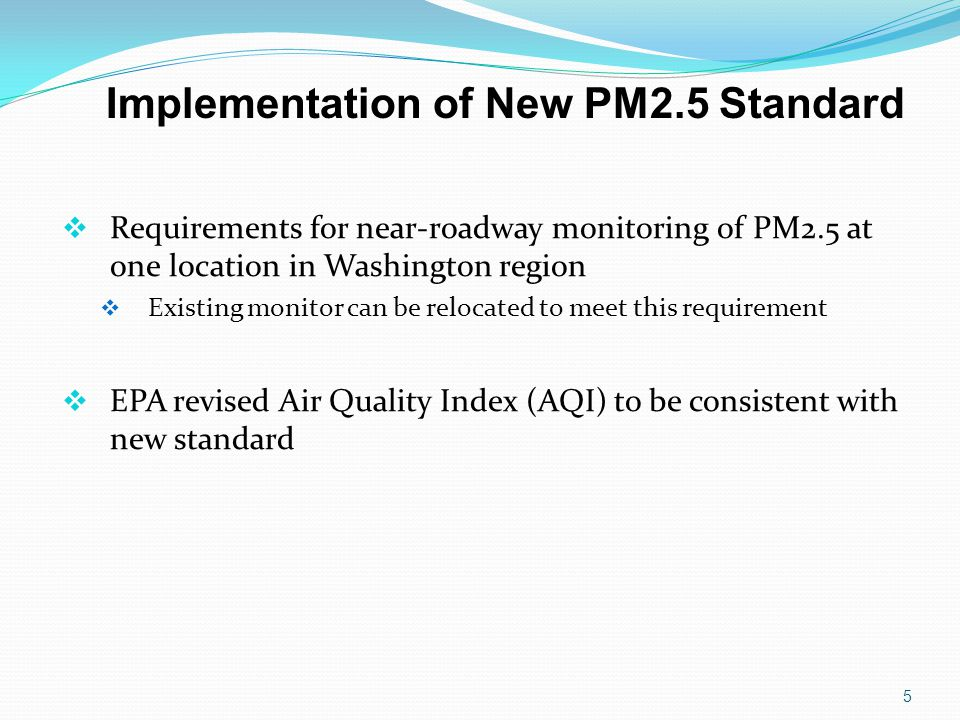 Implementation of New PM2.5 Standard 5  Requirements for near-roadway monitoring of PM2.5 at one location in Washington region  Existing monitor can be relocated to meet this requirement  EPA revised Air Quality Index (AQI) to be consistent with new standard