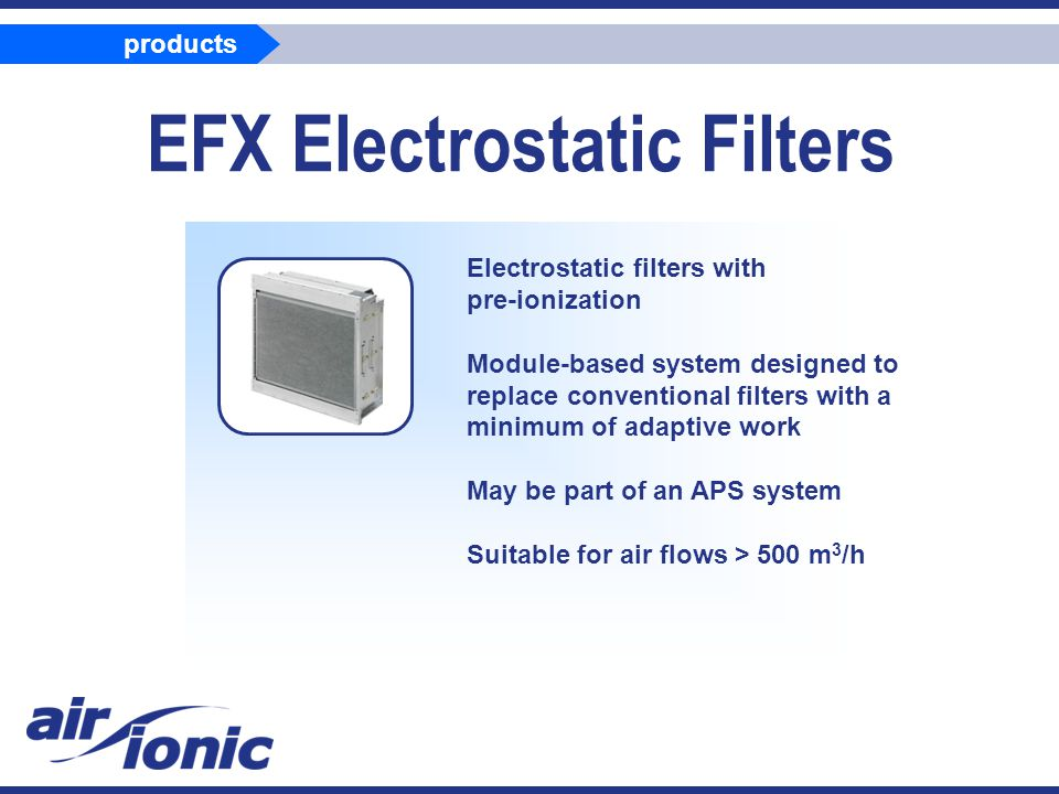EFX Electrostatic Filters Electrostatic filters with pre-ionization Module-based system designed to replace conventional filters with a minimum of adaptive work May be part of an APS system Suitable for air flows > 500 m 3 /h products