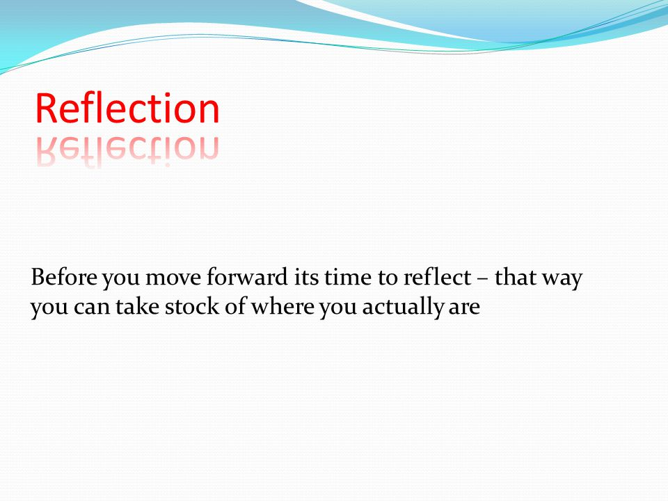 Before you move forward its time to reflect – that way you can take stock of where you actually are