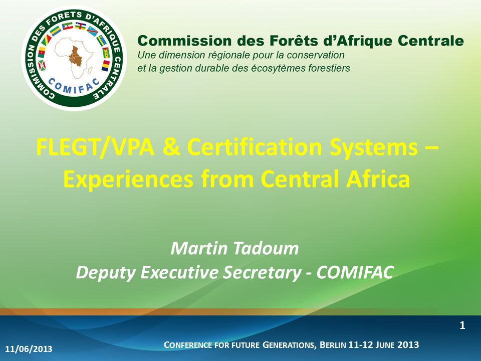 FLEGT/VPA & Certification Systems – Experiences from Central Africa Martin Tadoum Deputy Executive Secretary - COMIFAC C ONFERENCE FOR FUTURE G ENERATIONS, B ERLIN 11-12 J UNE 2013 11/06/2013 1