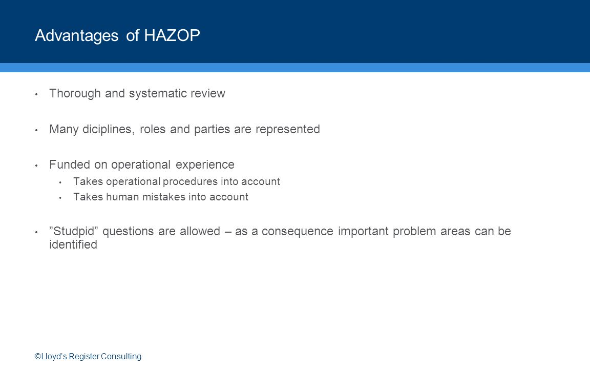 ©Lloyd's Register Consulting Advantages of HAZOP Thorough and systematic review Many diciplines, roles and parties are represented Funded on operational experience Takes operational procedures into account Takes human mistakes into account Studpid questions are allowed – as a consequence important problem areas can be identified