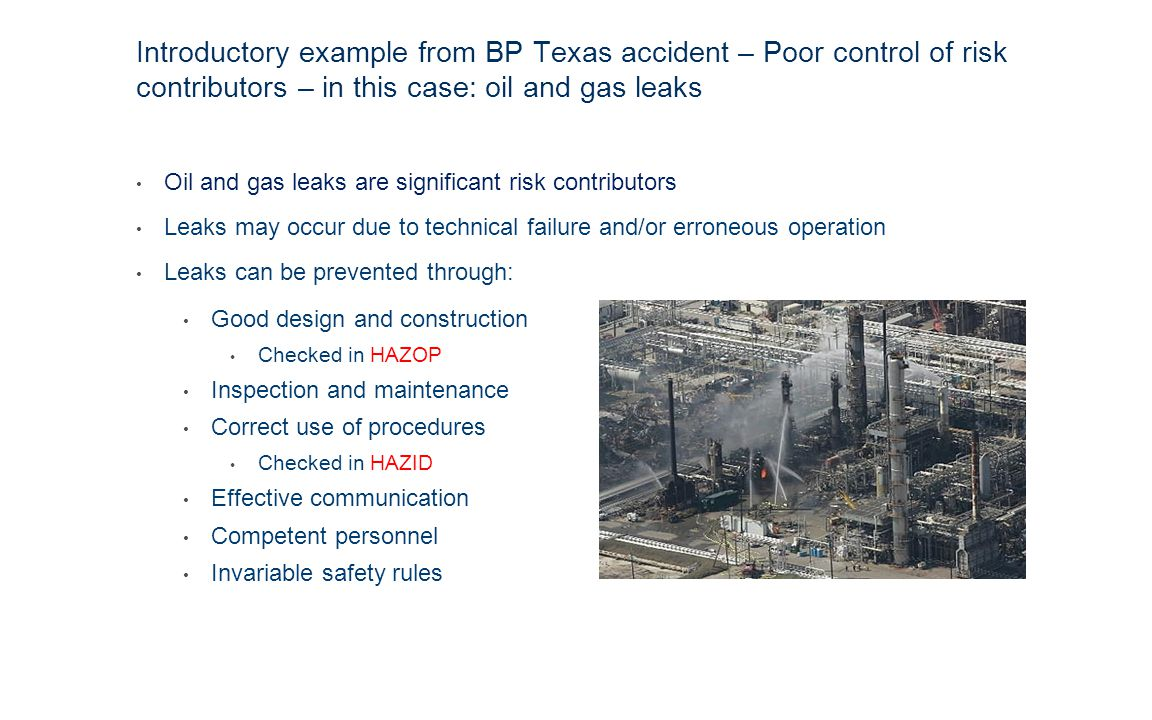 Introductory example from BP Texas accident – Poor control of risk contributors – in this case: oil and gas leaks Oil and gas leaks are significant risk contributors Leaks may occur due to technical failure and/or erroneous operation Leaks can be prevented through: Good design and construction Checked in HAZOP Inspection and maintenance Correct use of procedures Checked in HAZID Effective communication Competent personnel Invariable safety rules