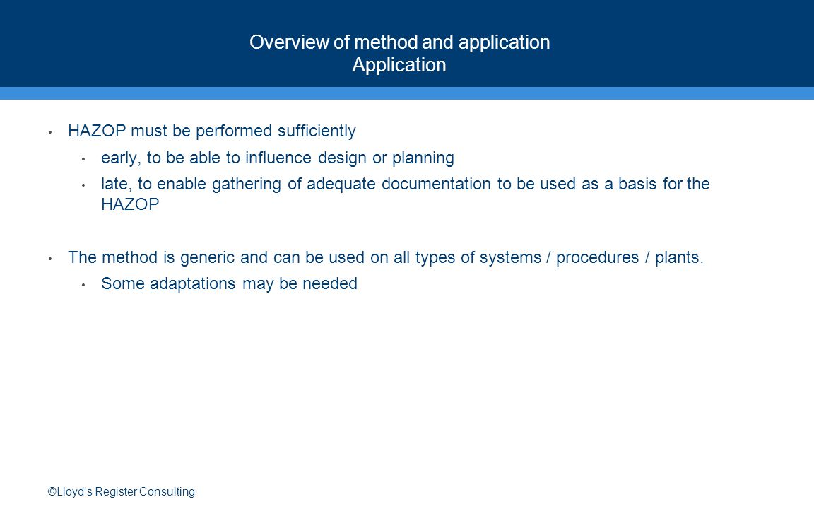 ©Lloyd's Register Consulting Overview of method and application Application HAZOP must be performed sufficiently early, to be able to influence design or planning late, to enable gathering of adequate documentation to be used as a basis for the HAZOP The method is generic and can be used on all types of systems / procedures / plants.