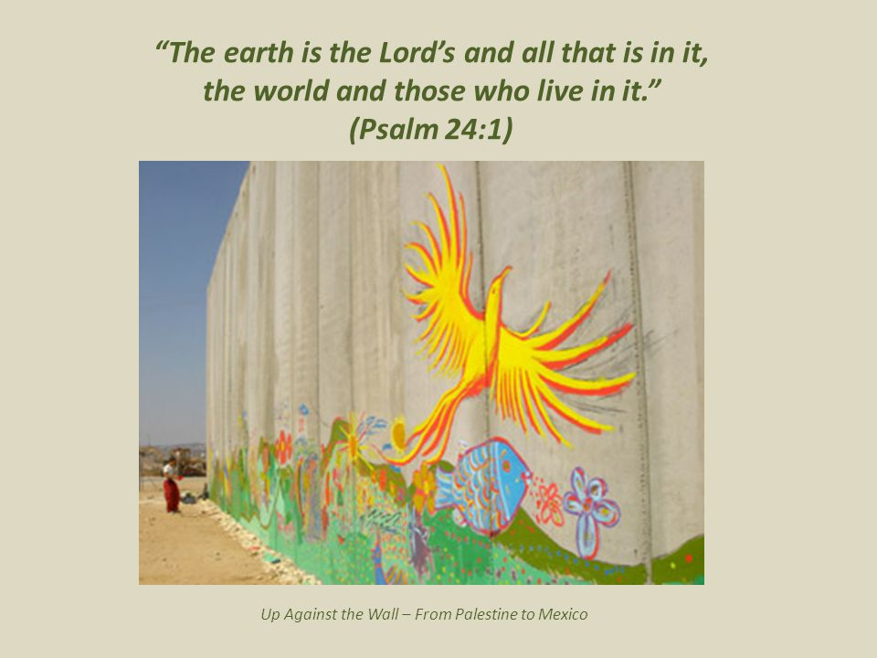 The earth is the Lord's and all that is in it, the world and those who live in it. (Psalm 24:1) Up Against the Wall – From Palestine to Mexico