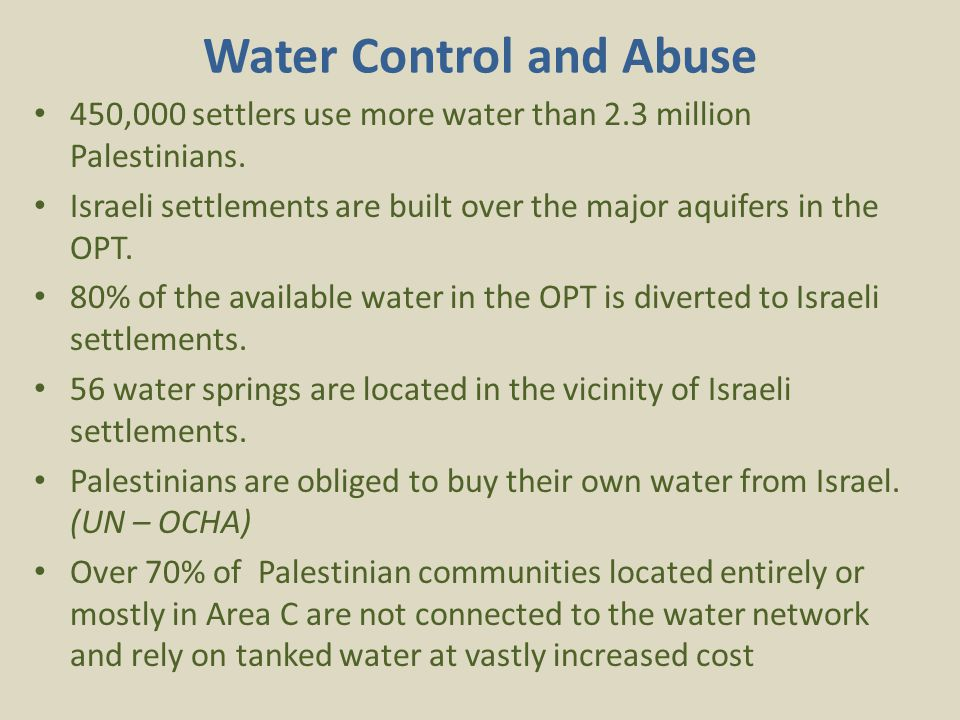 Water Control and Abuse 450,000 settlers use more water than 2.3 million Palestinians.