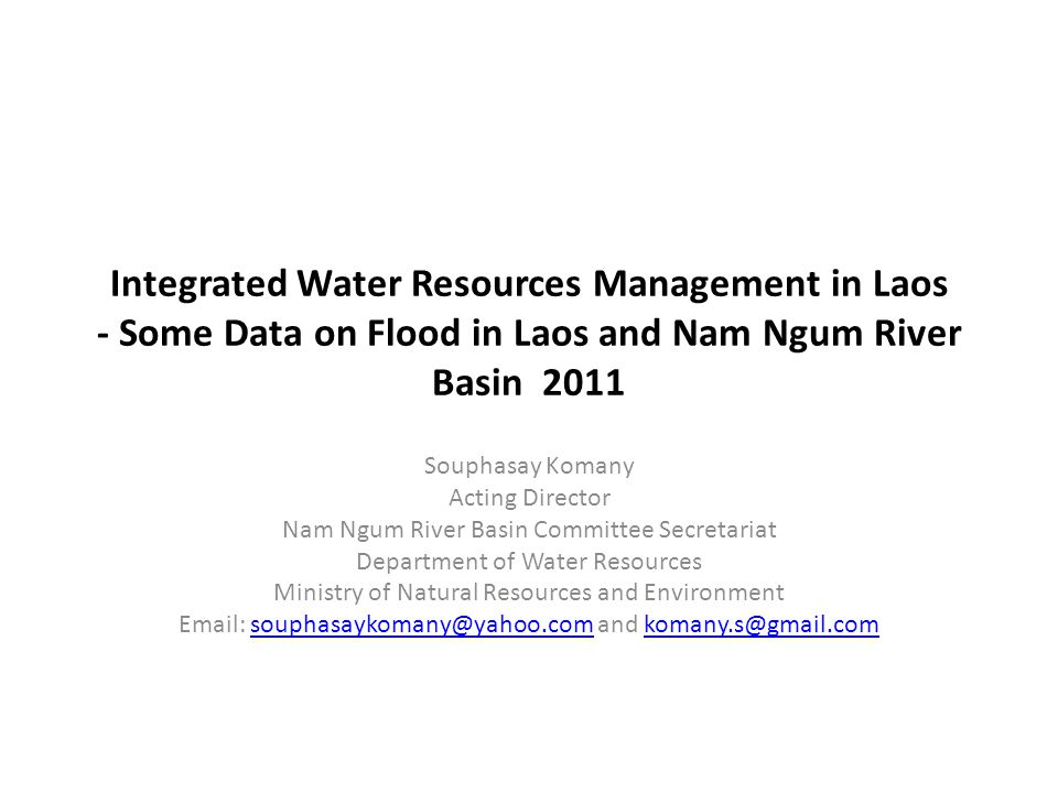 Integrated Water Resources Management in Laos - Some Data on Flood in Laos and Nam Ngum River Basin 2011 Souphasay Komany Acting Director Nam Ngum Riv