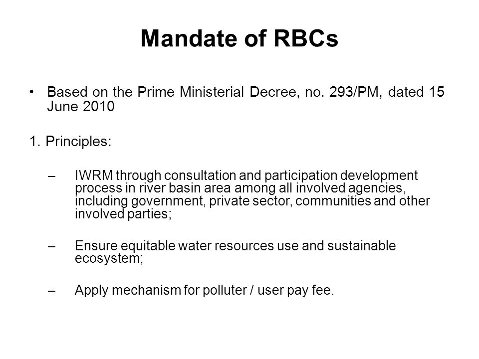 Mandate of RBCs Based on the Prime Ministerial Decree, no. 293/PM, dated 15 June 2010 1. Principles: –IWRM through consultation and participation deve