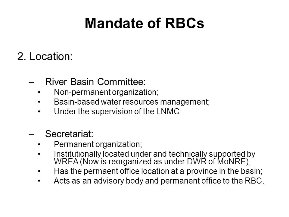 Mandate of RBCs 2. Location: –River Basin Committee: Non-permanent organization; Basin-based water resources management; Under the supervision of the
