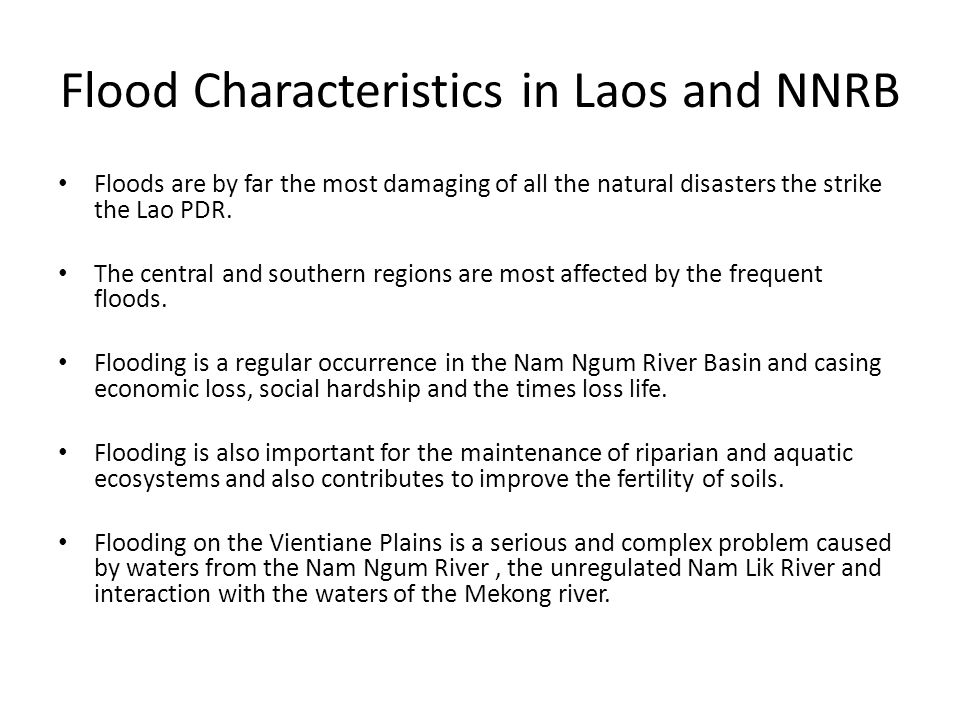 Flood Characteristics in Laos and NNRB Floods are by far the most damaging of all the natural disasters the strike the Lao PDR. The central and southe