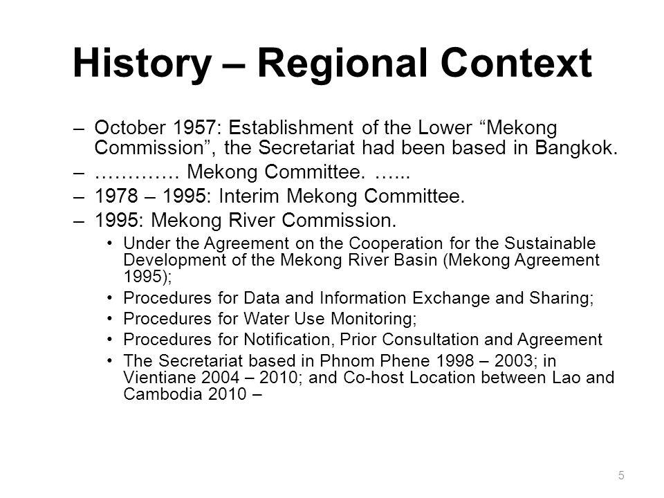 "History – Regional Context –October 1957: Establishment of the Lower ""Mekong Commission"", the Secretariat had been based in Bangkok. –…………. Mekong Com"