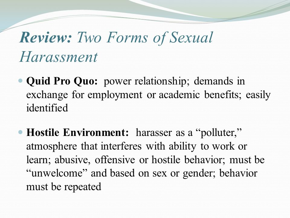 Review: Two Forms of Sexual Harassment Quid Pro Quo: power relationship; demands in exchange for employment or academic benefits; easily identified Ho
