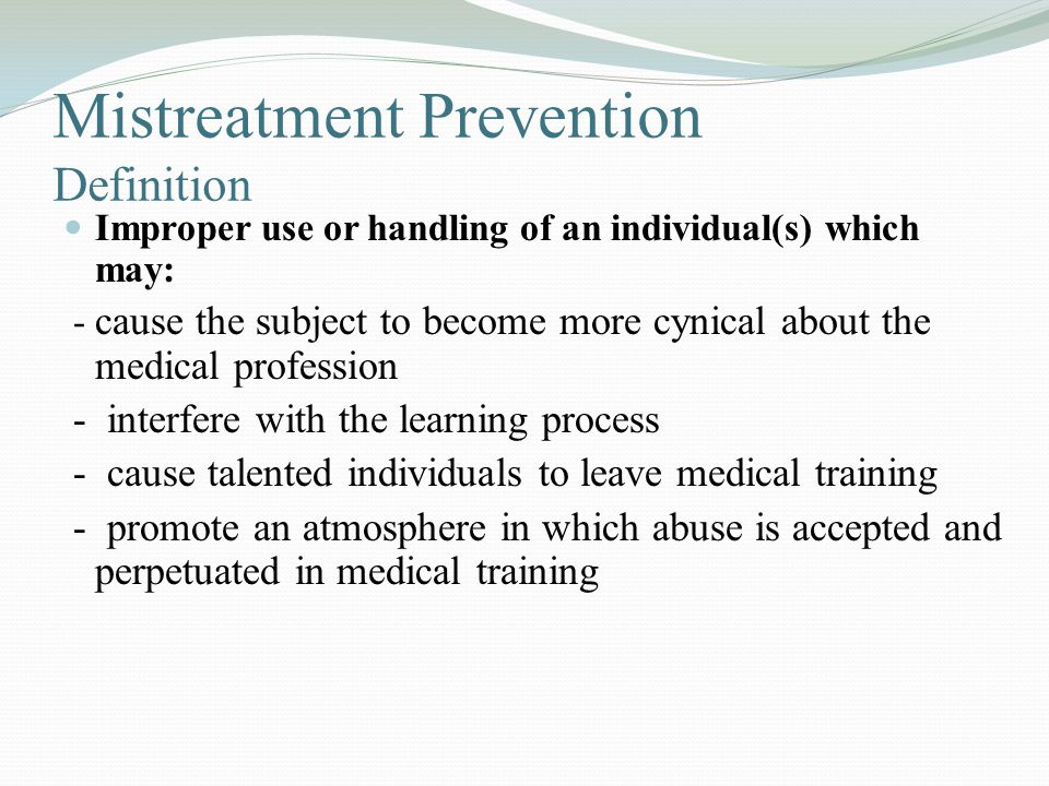 Mistreatment Prevention Definition Improper use or handling of an individual(s) which may: - cause the subject to become more cynical about the medica