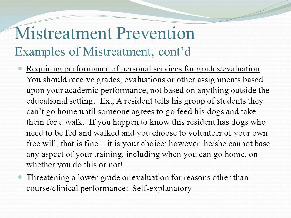 Mistreatment Prevention Examples of Mistreatment, cont'd Requiring performance of personal services for grades/evaluation: You should receive grades, evaluations or other assignments based upon your academic performance, not based on anything outside the educational setting.