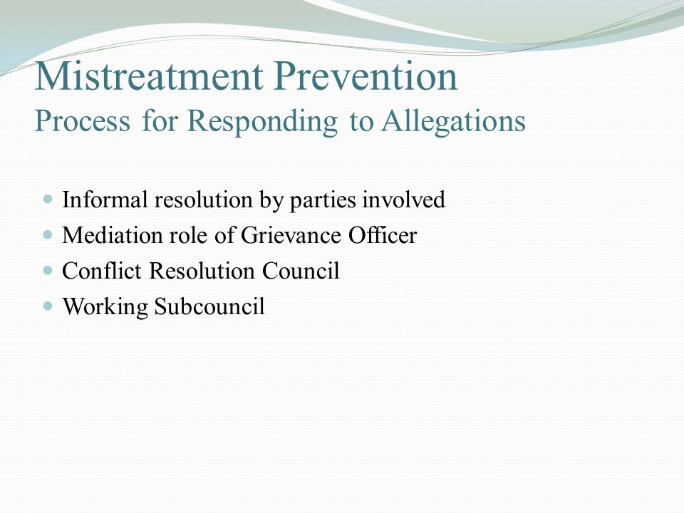 Mistreatment Prevention Process for Responding to Allegations Informal resolution by parties involved Mediation role of Grievance Officer Conflict Resolution Council Working Subcouncil