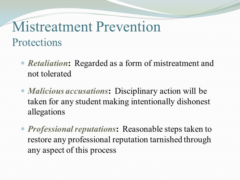 Mistreatment Prevention Protections Retaliation: Regarded as a form of mistreatment and not tolerated Malicious accusations: Disciplinary action will