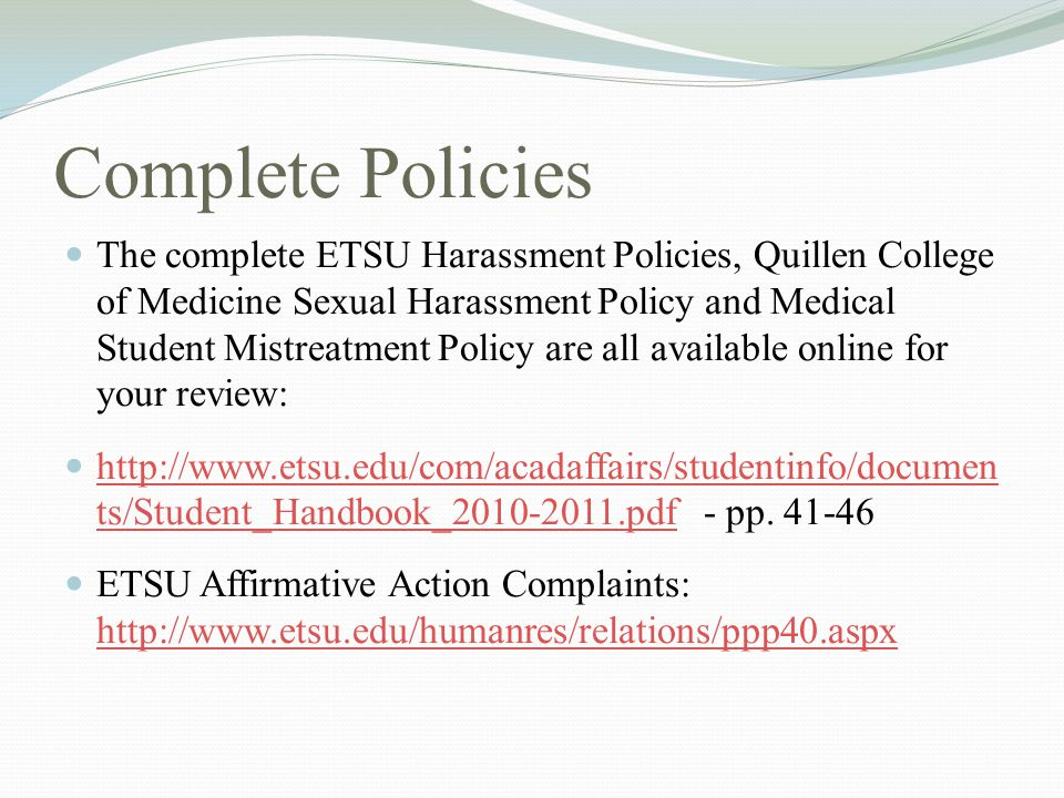 Complete Policies The complete ETSU Harassment Policies, Quillen College of Medicine Sexual Harassment Policy and Medical Student Mistreatment Policy are all available online for your review: http://www.etsu.edu/com/acadaffairs/studentinfo/documen ts/Student_Handbook_2010-2011.pdf - pp.