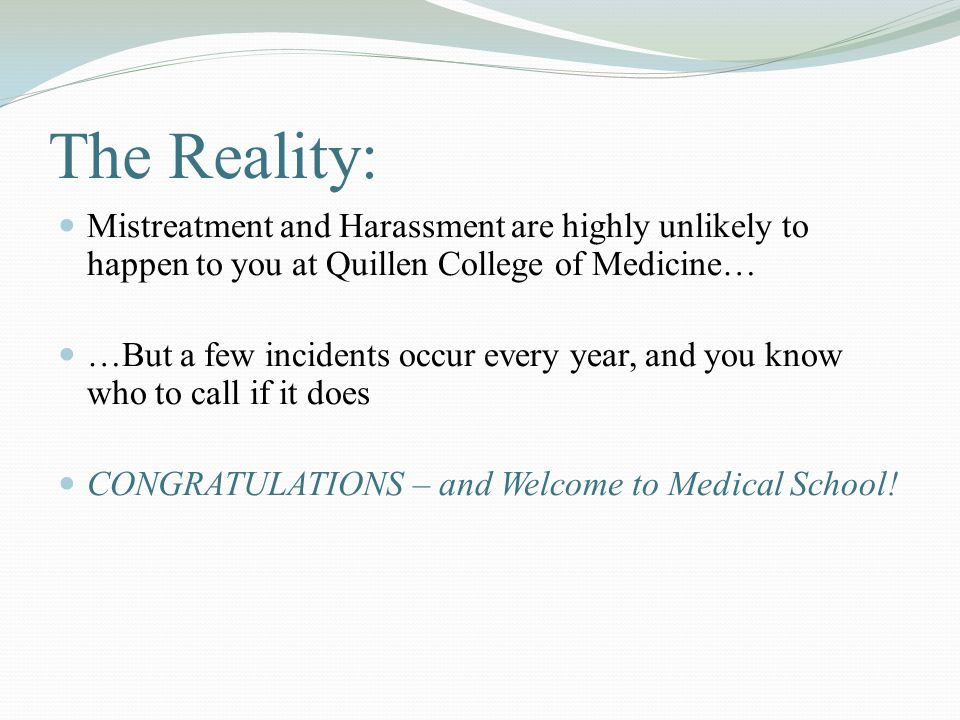 The Reality: Mistreatment and Harassment are highly unlikely to happen to you at Quillen College of Medicine… …But a few incidents occur every year, and you know who to call if it does CONGRATULATIONS – and Welcome to Medical School!
