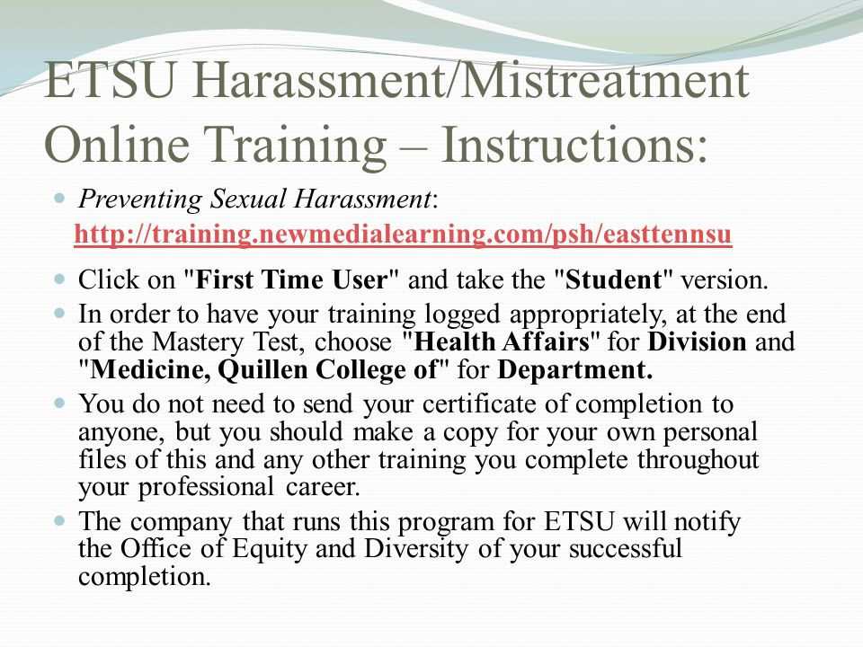 ETSU Harassment/Mistreatment Online Training – Instructions: Preventing Sexual Harassment: http://training.newmedialearning.com/psh/easttennsu Click o