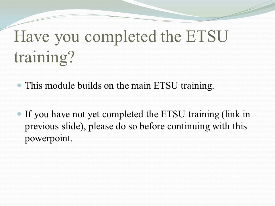 Have you completed the ETSU training.This module builds on the main ETSU training.