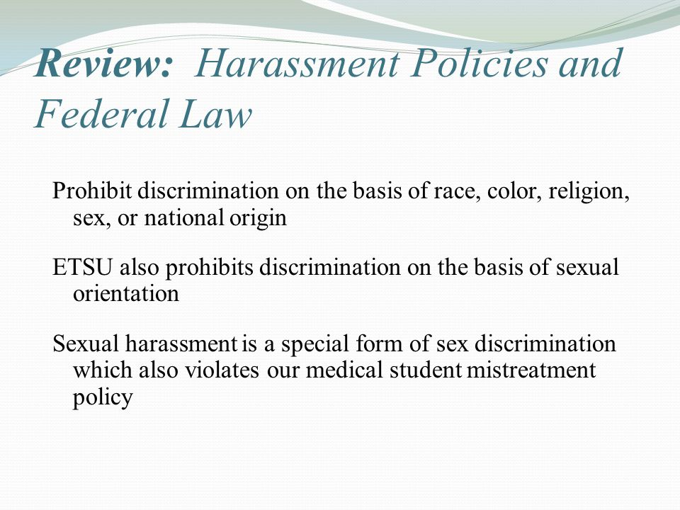 Review: Harassment Policies and Federal Law Prohibit discrimination on the basis of race, color, religion, sex, or national origin ETSU also prohibits discrimination on the basis of sexual orientation Sexual harassment is a special form of sex discrimination which also violates our medical student mistreatment policy