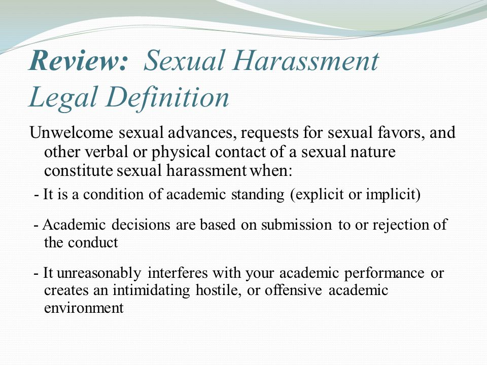 Review: Sexual Harassment Legal Definition Unwelcome sexual advances, requests for sexual favors, and other verbal or physical contact of a sexual nat