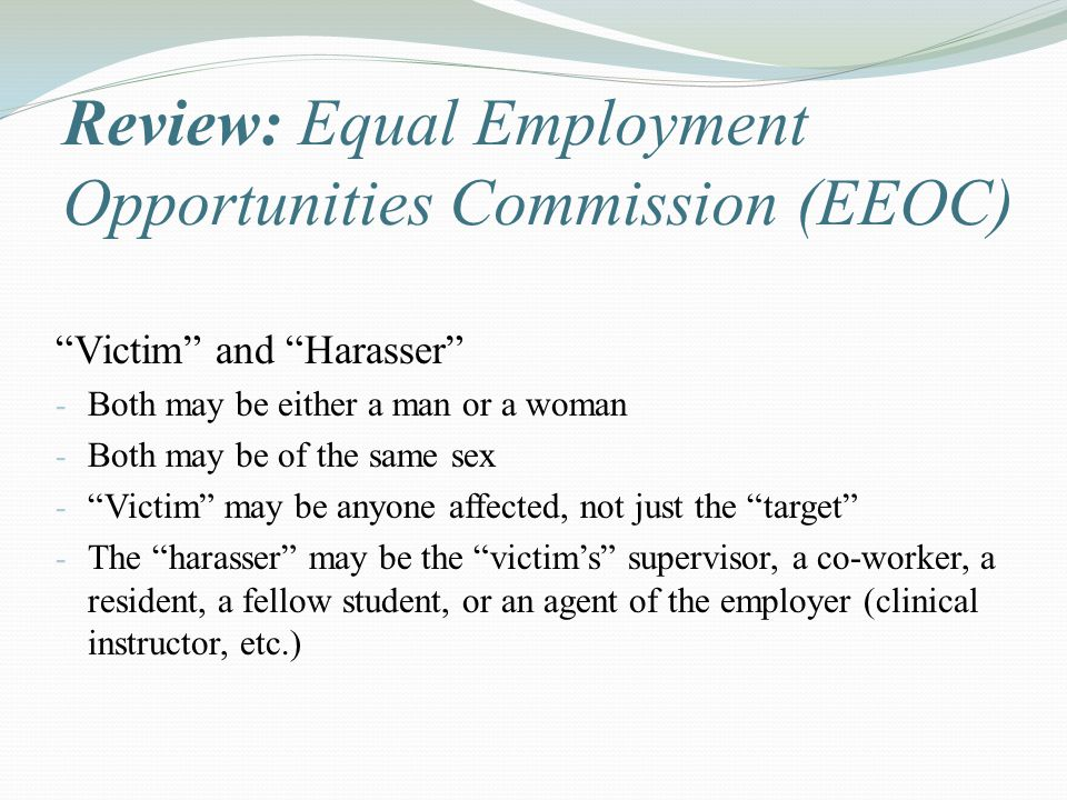 Review: Equal Employment Opportunities Commission (EEOC) Victim and Harasser - Both may be either a man or a woman - Both may be of the same sex - Victim may be anyone affected, not just the target - The harasser may be the victim's supervisor, a co-worker, a resident, a fellow student, or an agent of the employer (clinical instructor, etc.)