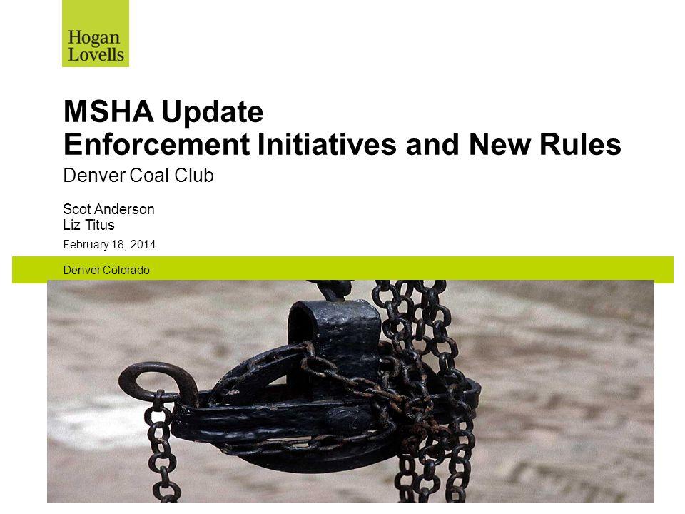 February 18, 2014 Denver Colorado MSHA Update Enforcement Initiatives and New Rules Denver Coal Club Scot Anderson Liz Titus
