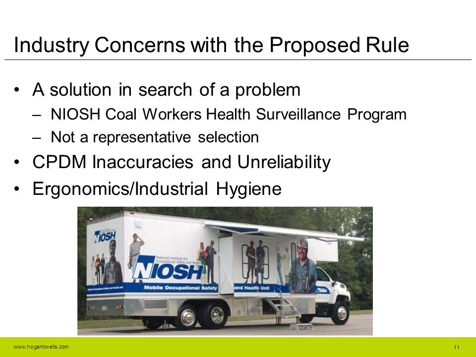 www.hoganlovells.com Industry Concerns with the Proposed Rule A solution in search of a problem –NIOSH Coal Workers Health Surveillance Program –Not a representative selection CPDM Inaccuracies and Unreliability Ergonomics/Industrial Hygiene 11