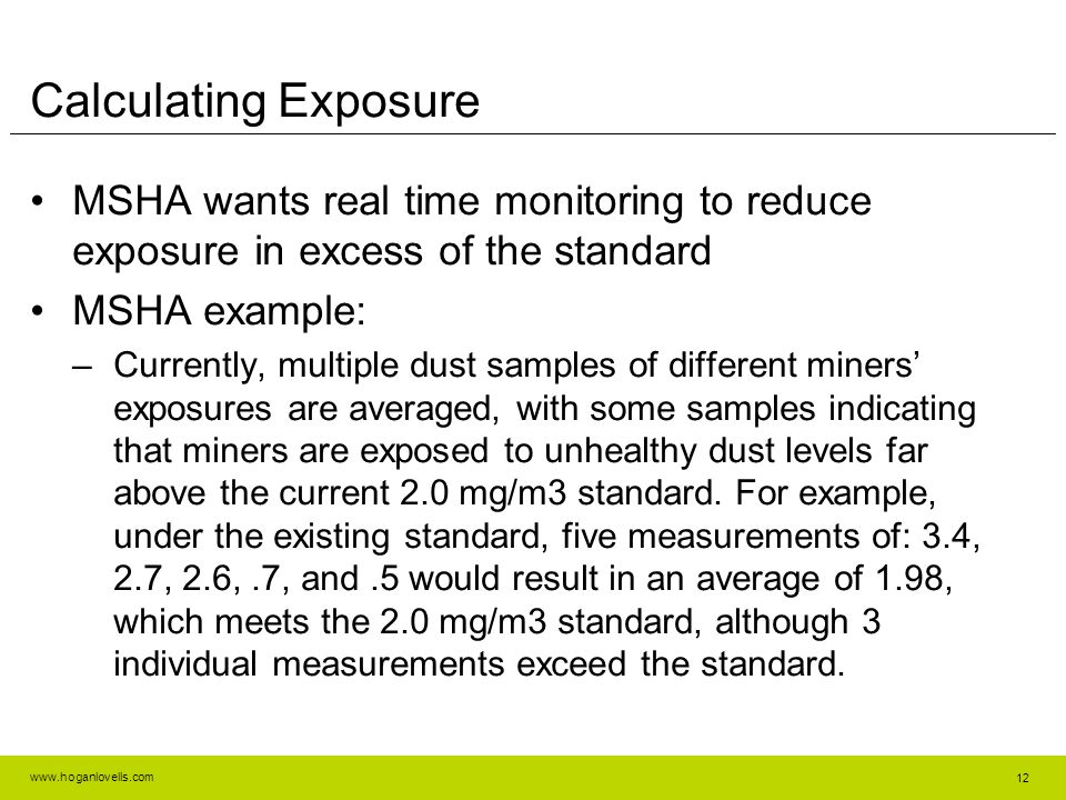 www.hoganlovells.com Calculating Exposure MSHA wants real time monitoring to reduce exposure in excess of the standard MSHA example: –Currently, multiple dust samples of different miners' exposures are averaged, with some samples indicating that miners are exposed to unhealthy dust levels far above the current 2.0 mg/m3 standard.